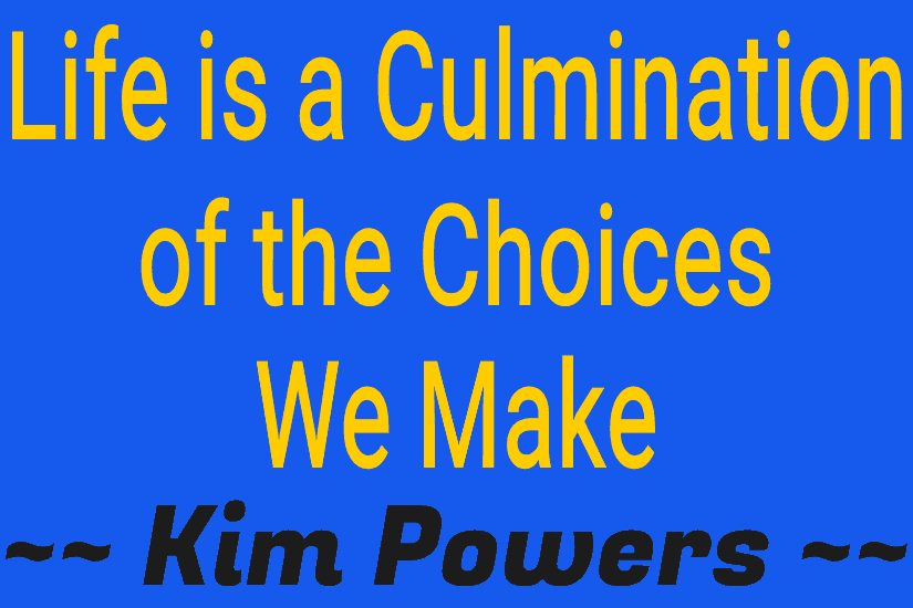 Life is a Culmination of the Choices We Make | Kim Powers
